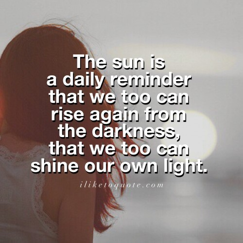 The sun is a daily reminder that we too can rise again from the darkness, that we too can shine our own light.
