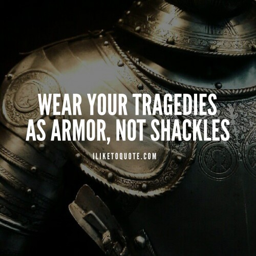 Wear your tragedies as armor, not shackles