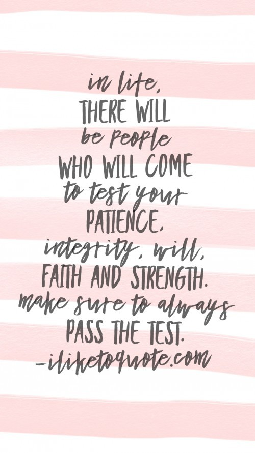 In life, there will be people who will come to test your patience, integrity, will, faith and strength. Make sure to always pass the test.