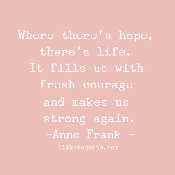 Where there's hope, there's life. It fills us with fresh courage and makes us strong again.