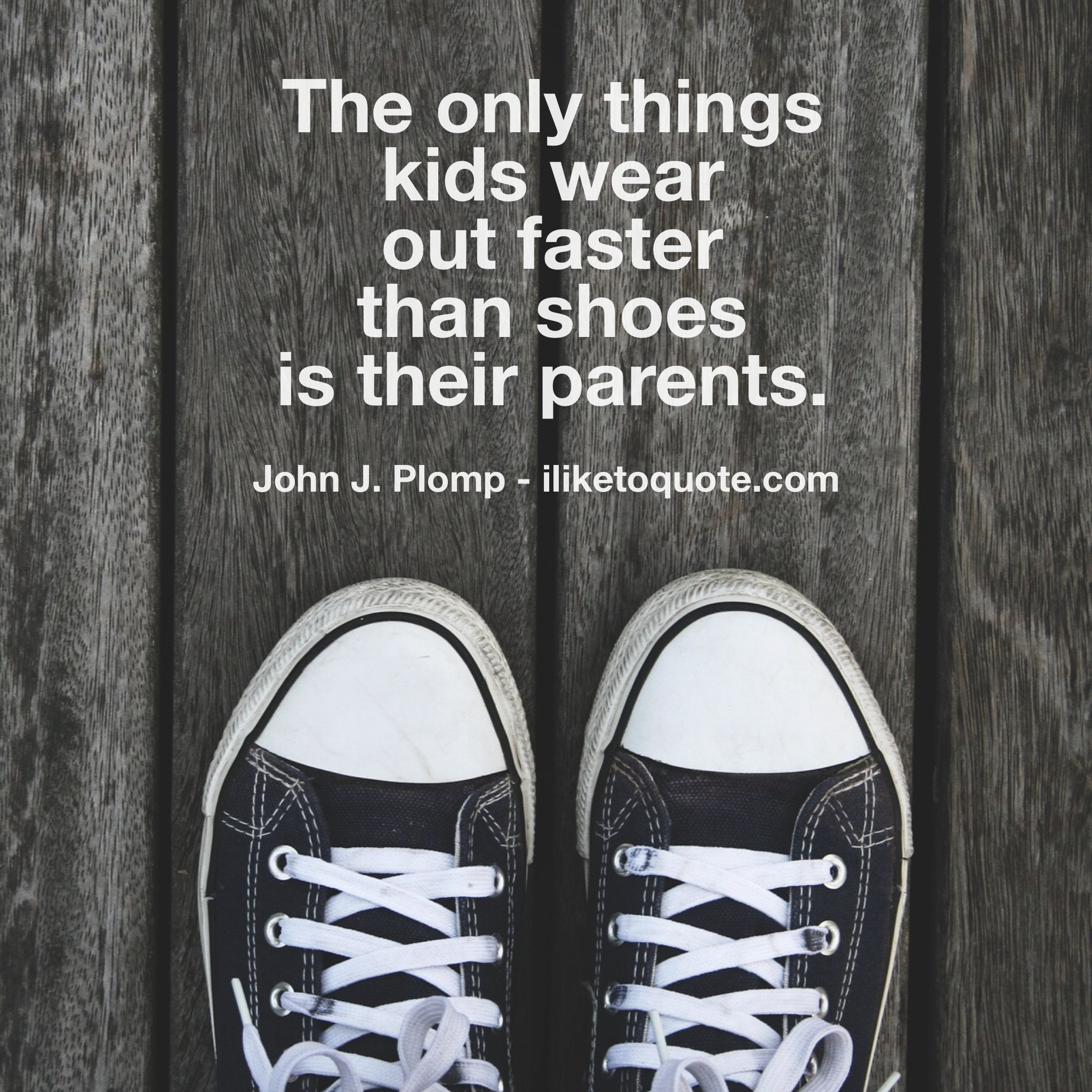 The only things kids wear out faster than shoes is their parents.