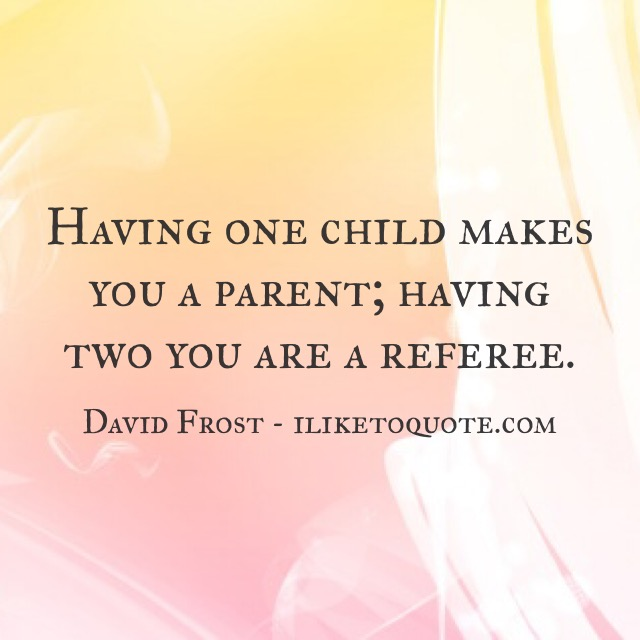 Having one child makes you a parent; having two you are a referee.