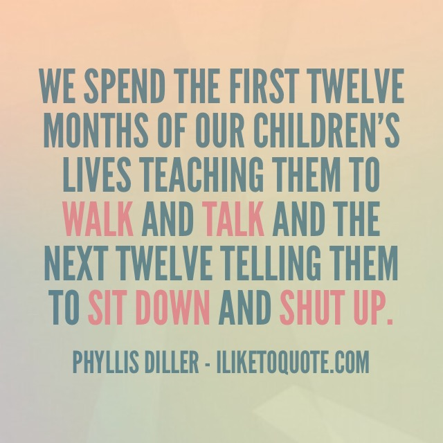 We spend the first twelve months of our children's lives teaching them to walk and talk and the next twelve telling them