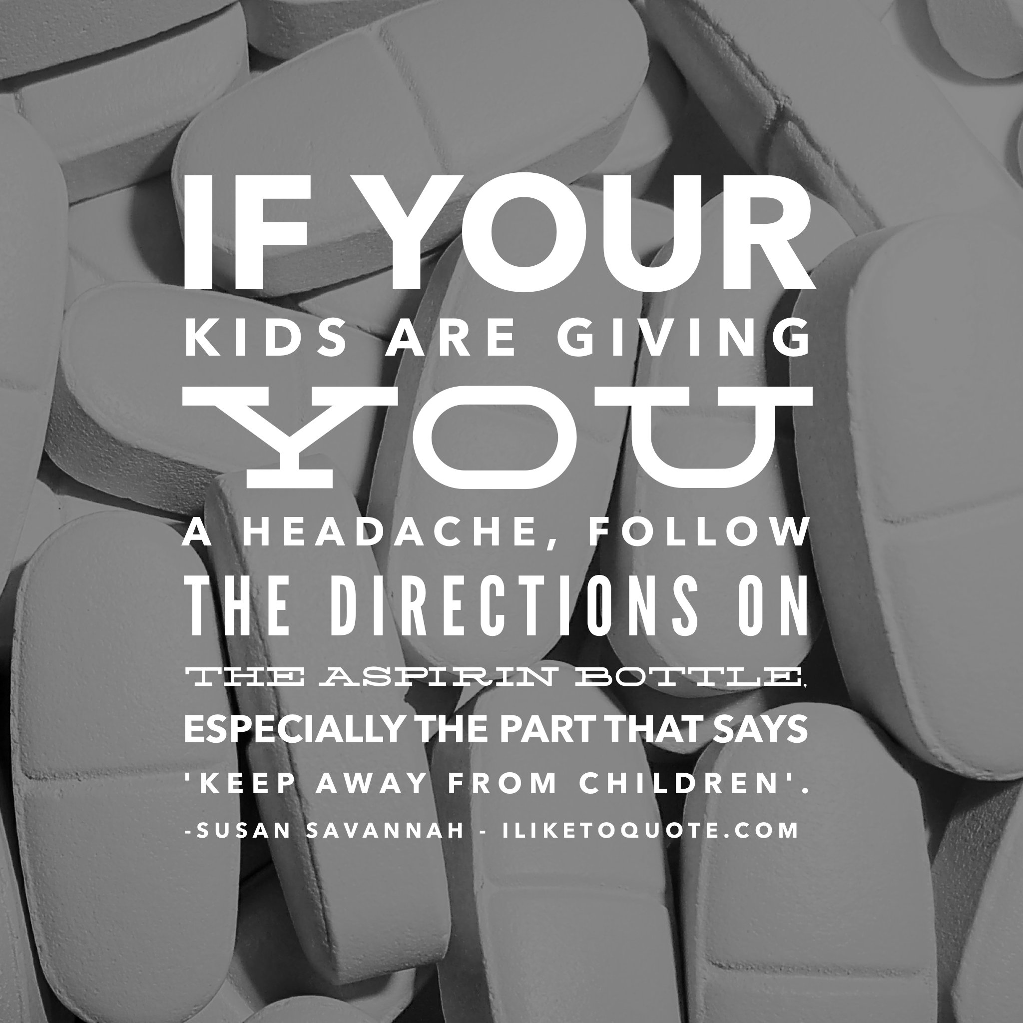 If your kids are giving you a headache, follow the directions on the aspirin bottle