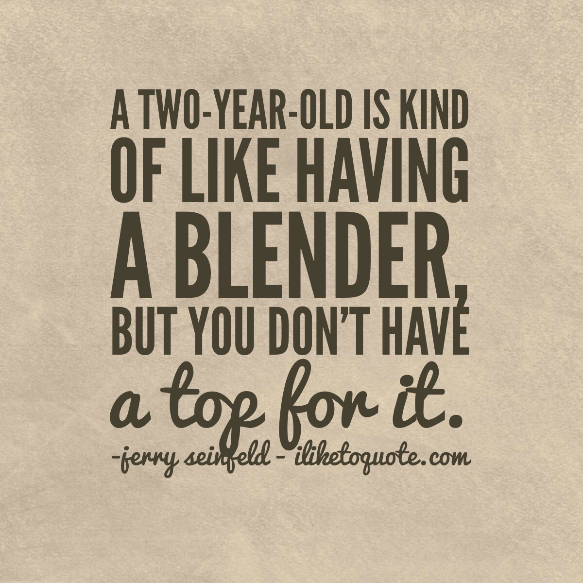A two-year-old is kind of like having a blender, but you don't have a top for it.