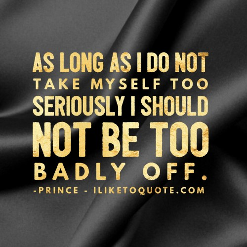 As long as I do not take myself too seriously, I should not be too badly off. - Prince