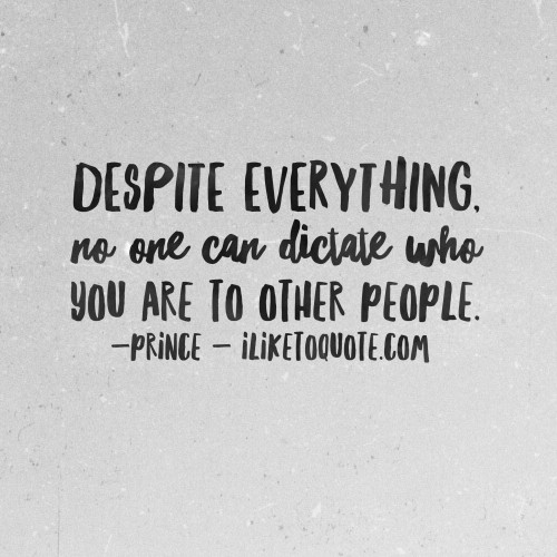 Despite everything, no one can dictate who you are to other people. - Prince