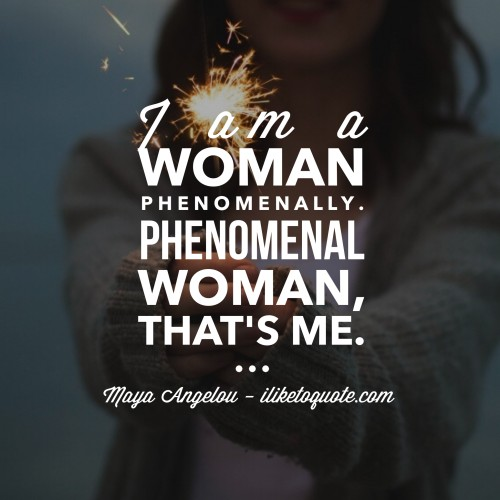 I am a Woman Phenomenally. Phenomenal Woman, that's me. - Maya Angelou