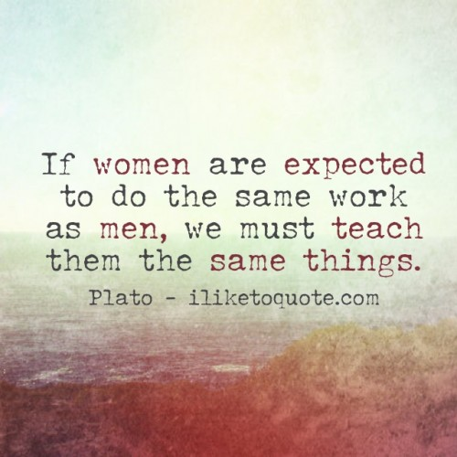 If women are expected to do the same work as men, we must teach them the same things. - Plato