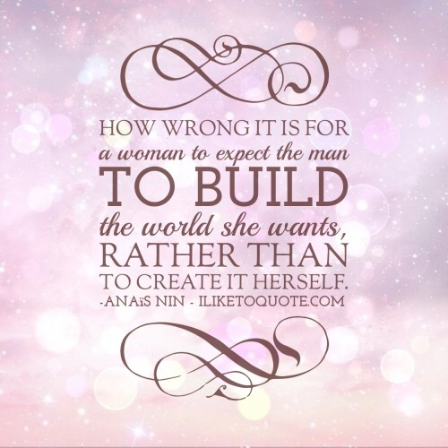 How wrong it is for a woman to expect the man to build the world she wants, rather than to create it herself. - Anaïs Nin