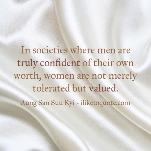 In societies where men are truly confident of their own worth, women are not merely tolerated but valued. - Aung San Suu Kyi