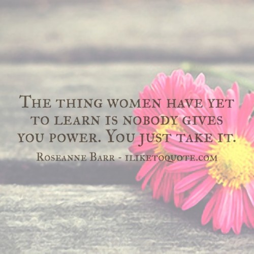 The thing women have yet to learn is nobody gives you power. You just take it. - Roseanne Barr