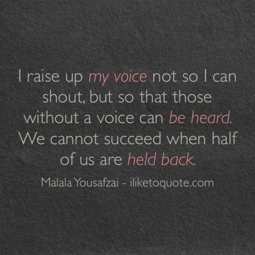 I raise up my voice not so I can shout, but so that those without a voice can be heard. We cannot succeed when half of us are held back. - Malala Yousafzai