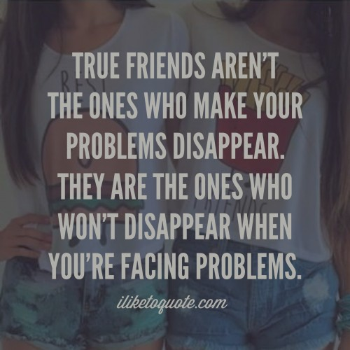 True friends aren't the ones who make your problems disappear. They are the ones who won't disappear when you're facing problems.