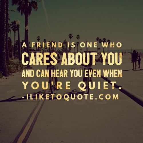 A friend is one who cares about you and can hear you even when you're quiet.