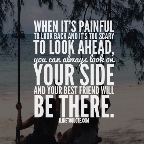 When it's painful to look back and it's too scary to look ahead, you can always look on your side and your best friend will be there.