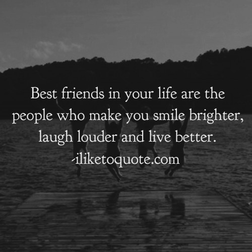 Best friends in your life are the people who make you smile brighter, laugh louder and live better.
