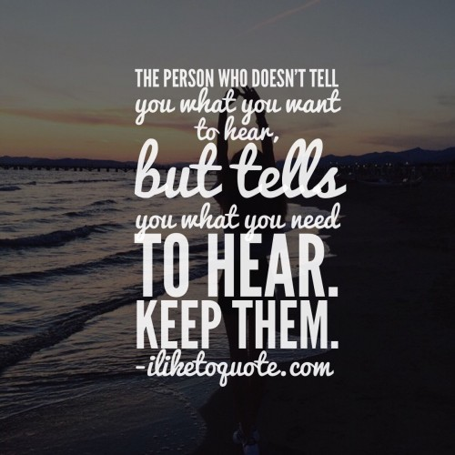 The person who doesn't tell you what you want to hear, but tells you what you need to hear. Keep them.